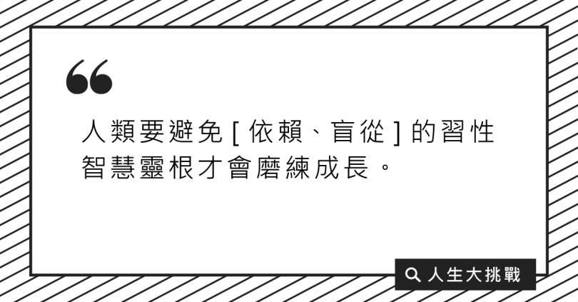 人類要避免〔依賴、盲從〕的習性,智慧靈根才會磨練成長。